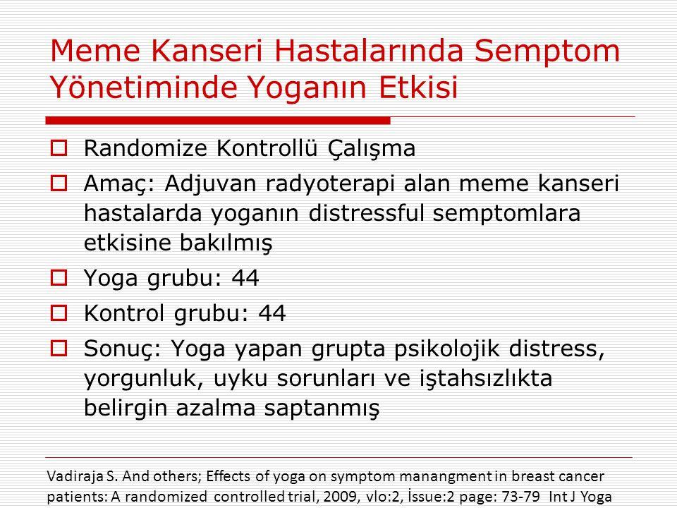 Meme Kanseri Hastalarında Semptom Yönetiminde Yoganın Etkisi  Randomize Kontrollü Çalışma  Amaç: Adjuvan radyoterapi alan meme kanseri hastalarda yoganın distressful semptomlara etkisine bakılmış  Yoga grubu: 44  Kontrol grubu: 44  Sonuç: Yoga yapan grupta psikolojik distress, yorgunluk, uyku sorunları ve iştahsızlıkta belirgin azalma saptanmış Vadiraja S.