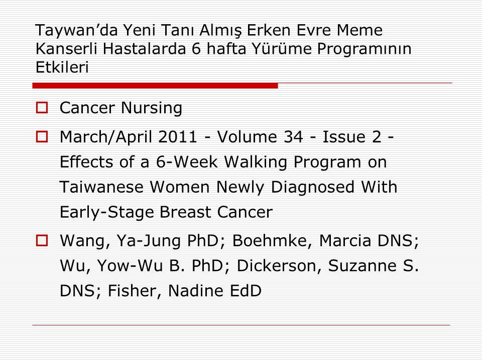 Taywan'da Yeni Tanı Almış Erken Evre Meme Kanserli Hastalarda 6 hafta Yürüme Programının Etkileri  Cancer Nursing  March/April 2011 - Volume 34 - Issue 2 - Effects of a 6-Week Walking Program on Taiwanese Women Newly Diagnosed With Early-Stage Breast Cancer  Wang, Ya-Jung PhD; Boehmke, Marcia DNS; Wu, Yow-Wu B.