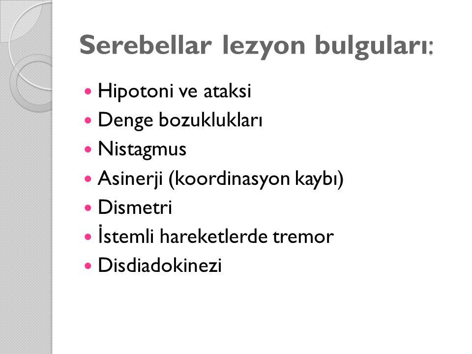 : Serebellar lezyon bulguları: Hipotoni ve ataksi Denge bozuklukları Nistagmus Asinerji (koordinasyon kaybı) Dismetri İ stemli hareketlerde tremor Disdiadokinezi