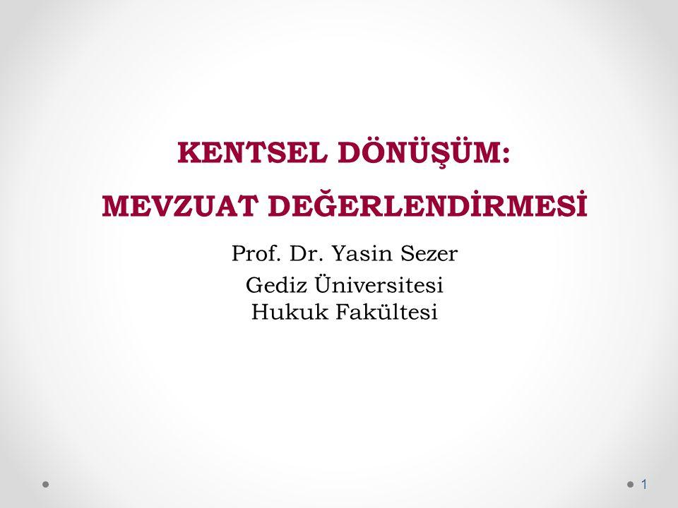 KENTSEL DÖNÜŞÜM: MEVZUAT DEĞERLENDİRMESİ Prof. Dr. Yasin Sezer Gediz Üniversitesi Hukuk Fakültesi 1