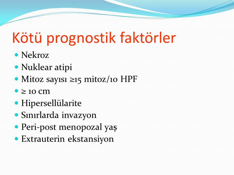 Kötü prognostik faktörler Nekroz Nuklear atipi Mitoz sayısı ≥15 mitoz/10 HPF ≥ 10 cm Hipersellülarite Sınırlarda invazyon Peri-post menopozal yaş Extrauterin ekstansiyon