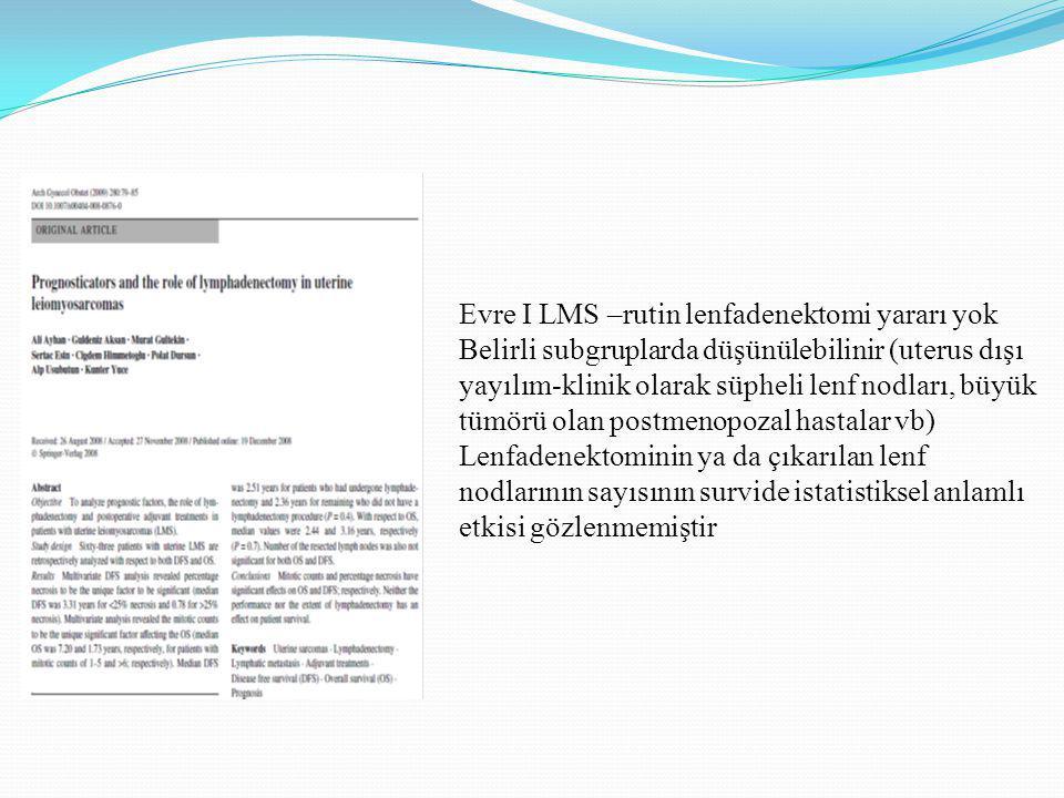 Evre I LMS –rutin lenfadenektomi yararı yok Belirli subgruplarda düşünülebilinir (uterus dışı yayılım-klinik olarak süpheli lenf nodları, büyük tümörü olan postmenopozal hastalar vb) Lenfadenektominin ya da çıkarılan lenf nodlarının sayısının survide istatistiksel anlamlı etkisi gözlenmemiştir