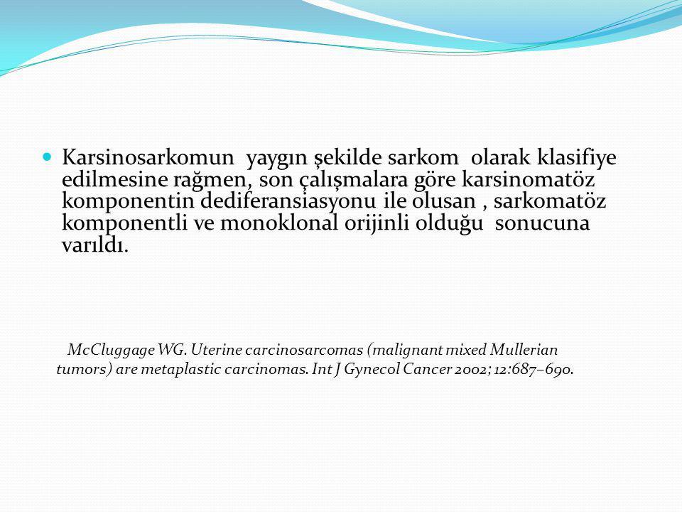 Karsinosarkomun yaygın şekilde sarkom olarak klasifiye edilmesine rağmen, son çalışmalara göre karsinomatöz komponentin dediferansiasyonu ile olusan, sarkomatöz komponentli ve monoklonal orijinli olduğu sonucuna varıldı.