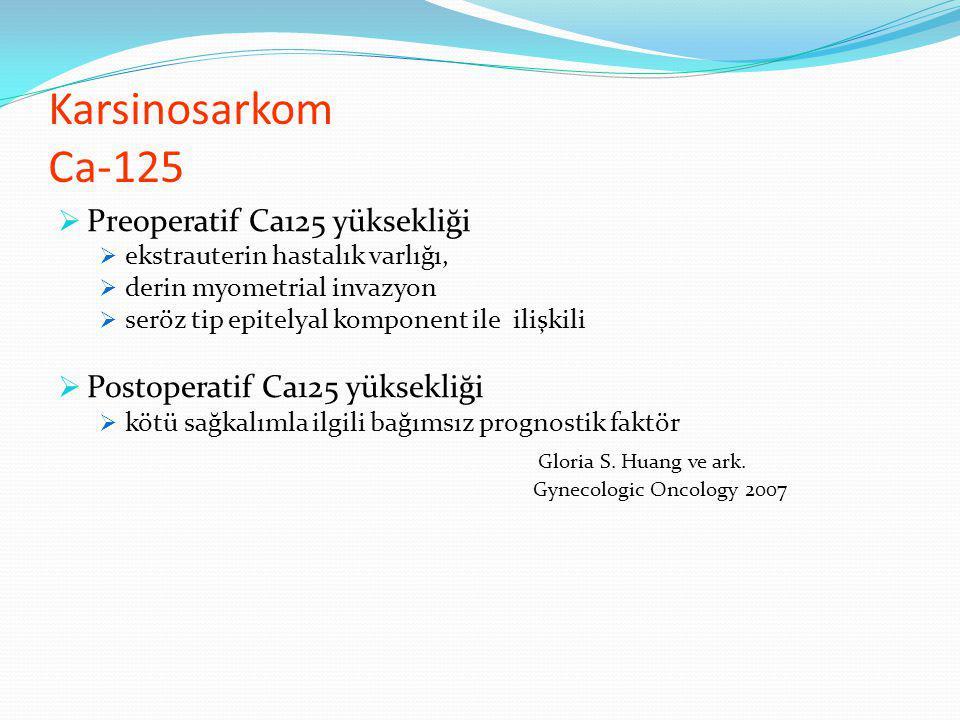 Karsinosarkom Ca-125  Preoperatif Ca125 yüksekliği  ekstrauterin hastalık varlığı,  derin myometrial invazyon  seröz tip epitelyal komponent ile ilişkili  Postoperatif Ca125 yüksekliği  kötü sağkalımla ilgili bağımsız prognostik faktör Gloria S.