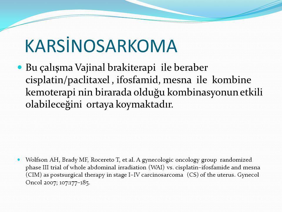 KARSİNOSARKOMA Bu çalışma Vajinal brakiterapi ile beraber cisplatin/paclitaxel, ifosfamid, mesna ile kombine kemoterapi nin birarada olduğu kombinasyonun etkili olabileceğini ortaya koymaktadır.