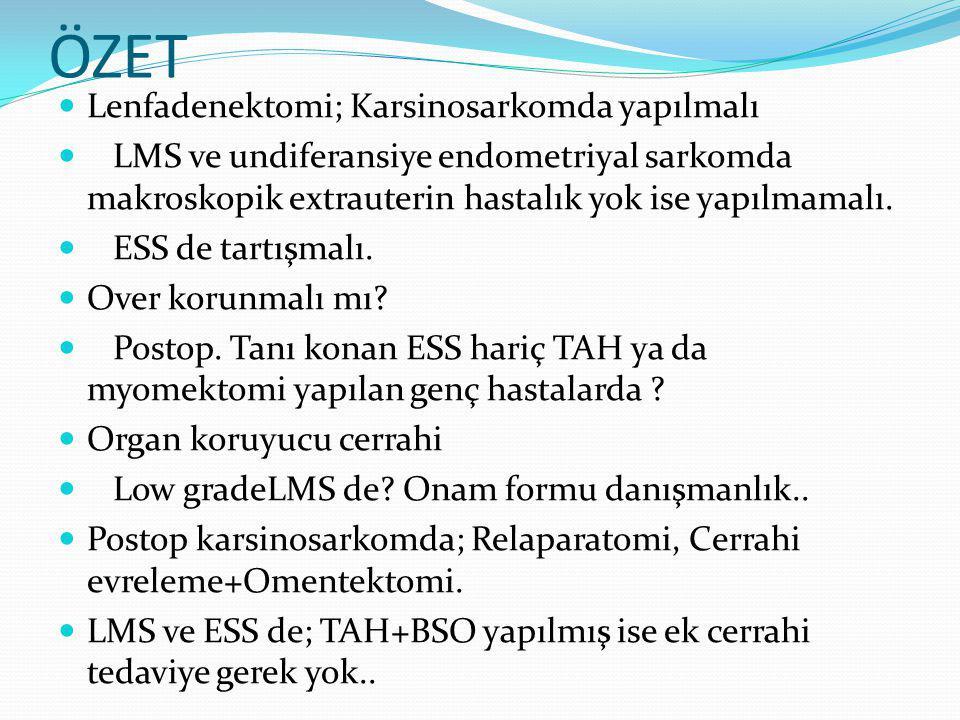 ÖZET Lenfadenektomi; Karsinosarkomda yapılmalı LMS ve undiferansiye endometriyal sarkomda makroskopik extrauterin hastalık yok ise yapılmamalı.