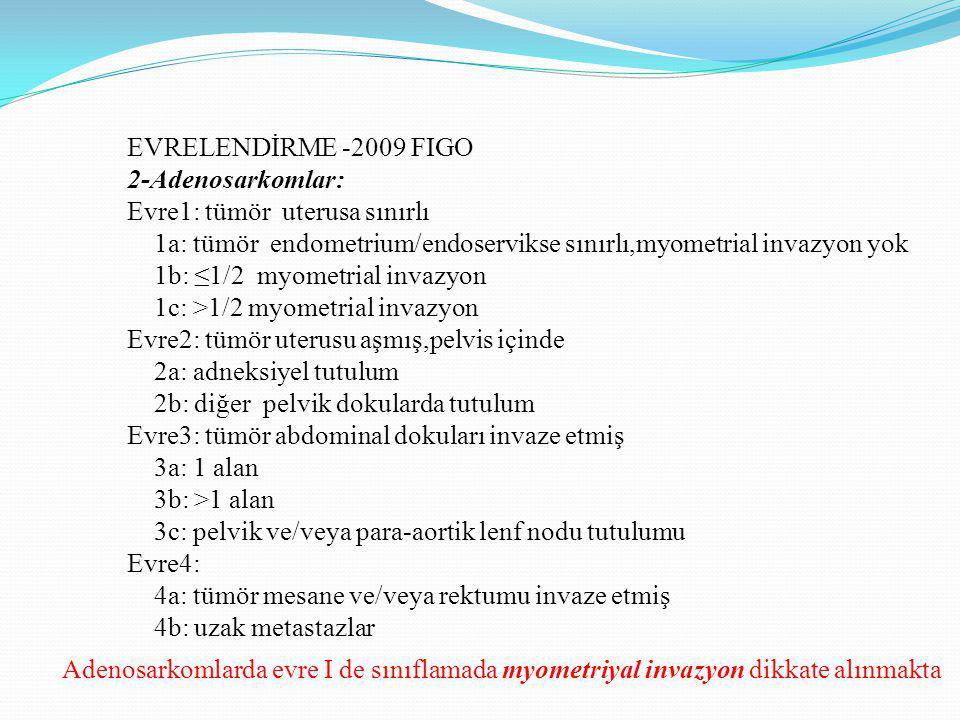 Adenosarkom Sınıflaması (FIGO2009) Evre1: tm uterusa sınırlı 1a: tm endometrium/endoservikse sınırlı,myometrial invazyon yok 1b: ≤1/2 myometrial invazyon 1c: >1/2 myometrial invazyon Evre2: tm uterusu aşmış,pelvis içinde 2a: adneksial tutulum 2b: diğer pelvik dokularda tutulum Evre3: tm abdominal dokuları invaze etmiş 3a: 1 alan 3b: >1 alan 3c: pelvik ve/veya para-aortik lenf nodu tutulumu Evre4: 4a: tm mesane ve/veya rektumu invaze etmiş 4b: uzak metastazlar