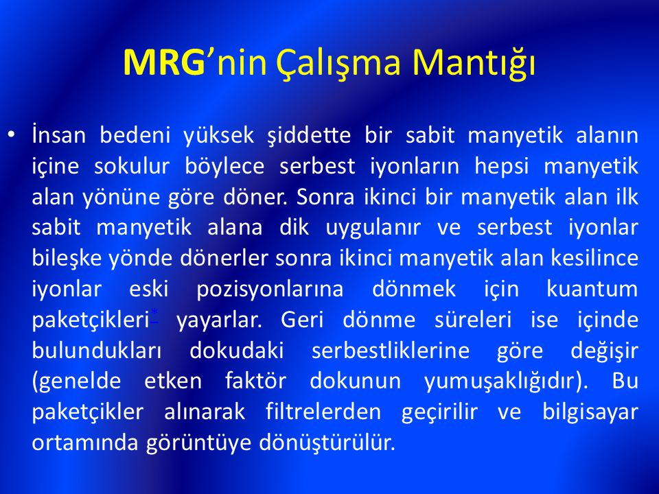 MRG'nin Çalışma Mantığı İnsan bedeni yüksek şiddette bir sabit manyetik alanın içine sokulur böylece serbest iyonların hepsi manyetik alan yönüne göre