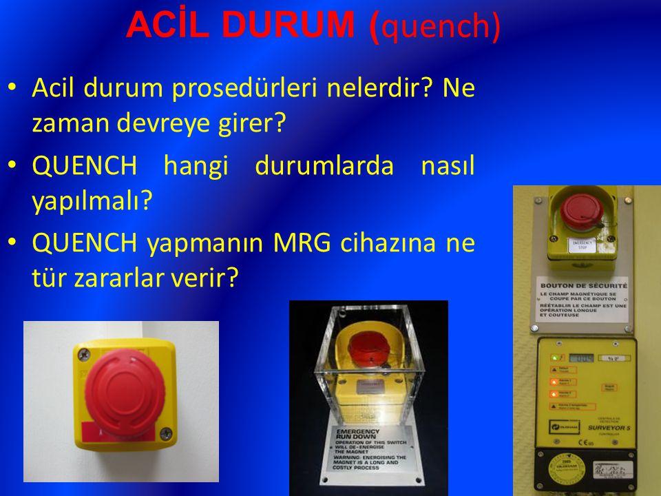 ACİL DURUM ( quench) Acil durum prosedürleri nelerdir? Ne zaman devreye girer? QUENCH hangi durumlarda nasıl yapılmalı? QUENCH yapmanın MRG cihazına n