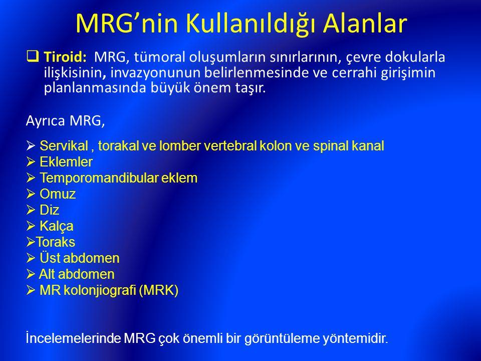 MRG'nin Kullanıldığı Alanlar  Tiroid: MRG, tümoral oluşumların sınırlarının, çevre dokularla ilişkisinin, invazyonunun belirlenmesinde ve cerrahi gir