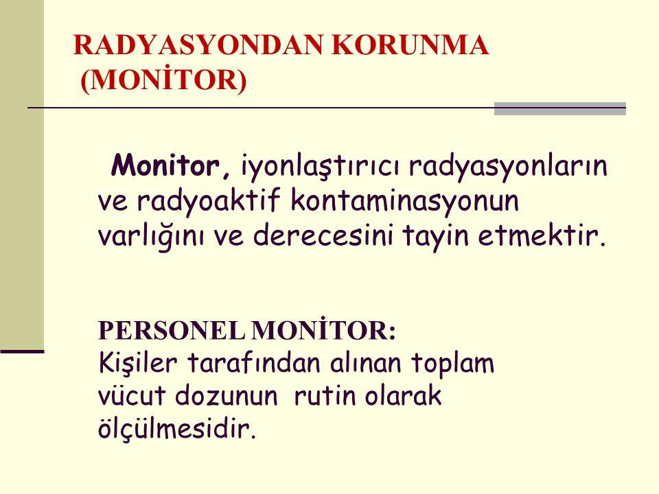 RADYASYONDAN KORUNMA (MONİTOR) Monitor, iyonlaştırıcı radyasyonların ve radyoaktif kontaminasyonun varlığını ve derecesini tayin etmektir.