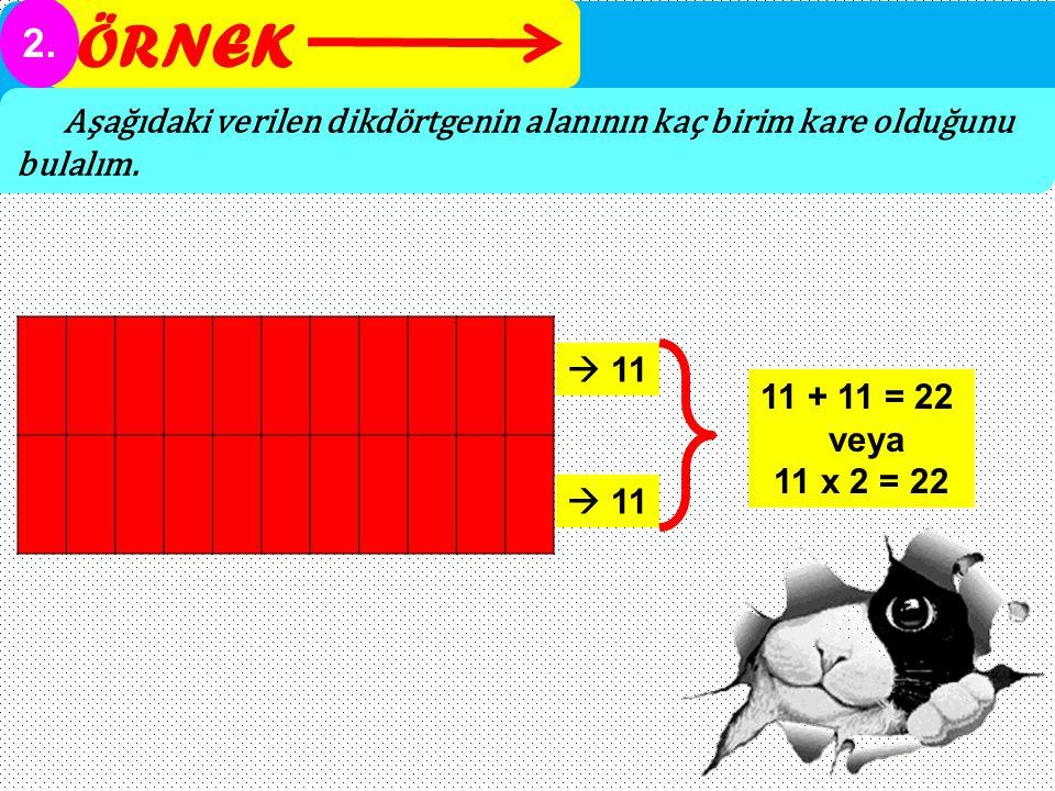 ÖRNEK 2. Aşağıdaki verilen dikdörtgenin alanının kaç birim kare olduğunu bulalım.  11 11 + 11 = 22 veya 11 x 2 = 22  11