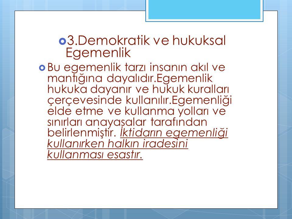  3.Demokratik ve hukuksal Egemenlik  Bu egemenlik tarzı insanın akıl ve mantığına dayalıdır.Egemenlik hukuka dayanır ve hukuk kuralları çerçevesinde kullanılır.Egemenliği elde etme ve kullanma yolları ve sınırları anayasalar tarafından belirlenmiştir.
