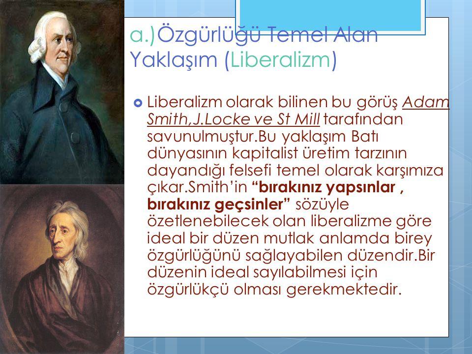 a.)Özgürlüğü Temel Alan Yaklaşım (Liberalizm)  Liberalizm olarak bilinen bu görüş Adam Smith,J.Locke ve St Mill tarafından savunulmuştur.Bu yaklaşım Batı dünyasının kapitalist üretim tarzının dayandığı felsefi temel olarak karşımıza çıkar.Smith'in bırakınız yapsınlar, bırakınız geçsinler sözüyle özetlenebilecek olan liberalizme göre ideal bir düzen mutlak anlamda birey özgürlüğünü sağlayabilen düzendir.Bir düzenin ideal sayılabilmesi için özgürlükçü olması gerekmektedir.