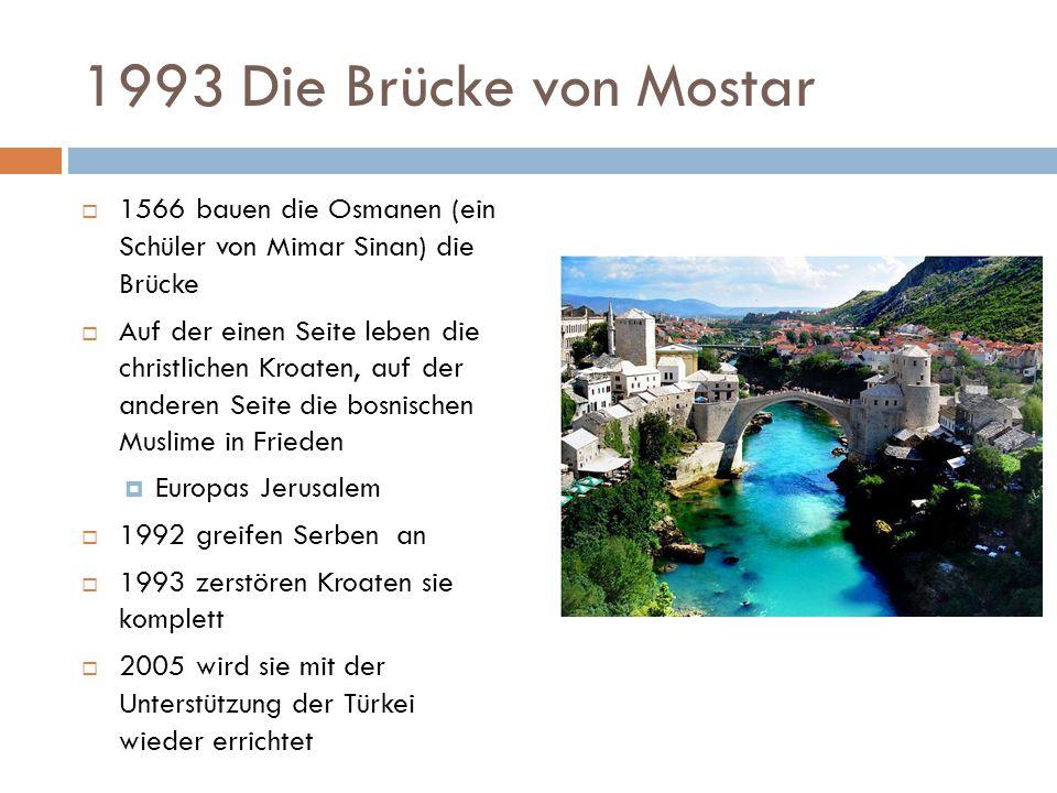 1993 Die Brücke von Mostar  1566 bauen die Osmanen (ein Schüler von Mimar Sinan) die Brücke  Auf der einen Seite leben die christlichen Kroaten, auf der anderen Seite die bosnischen Muslime in Frieden  Europas Jerusalem  1992 greifen Serben an  1993 zerstören Kroaten sie komplett  2005 wird sie mit der Unterstützung der Türkei wieder errichtet