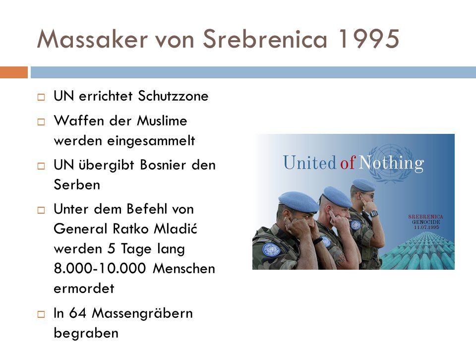 Massaker von Srebrenica 1995  UN errichtet Schutzzone  Waffen der Muslime werden eingesammelt  UN übergibt Bosnier den Serben  Unter dem Befehl von General Ratko Mladić werden 5 Tage lang 8.000-10.000 Menschen ermordet  In 64 Massengräbern begraben
