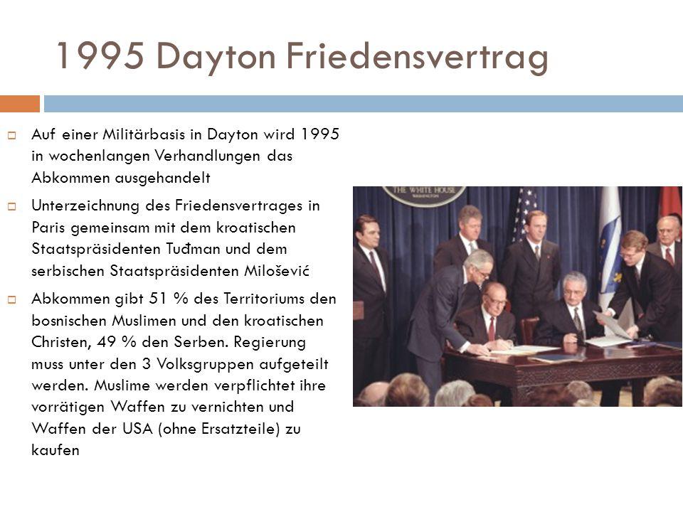1995 Dayton Friedensvertrag  Auf einer Militärbasis in Dayton wird 1995 in wochenlangen Verhandlungen das Abkommen ausgehandelt  Unterzeichnung des Friedensvertrages in Paris gemeinsam mit dem kroatischen Staatspräsidenten Tu đ man und dem serbischen Staatspräsidenten Milošević  Abkommen gibt 51 % des Territoriums den bosnischen Muslimen und den kroatischen Christen, 49 % den Serben.