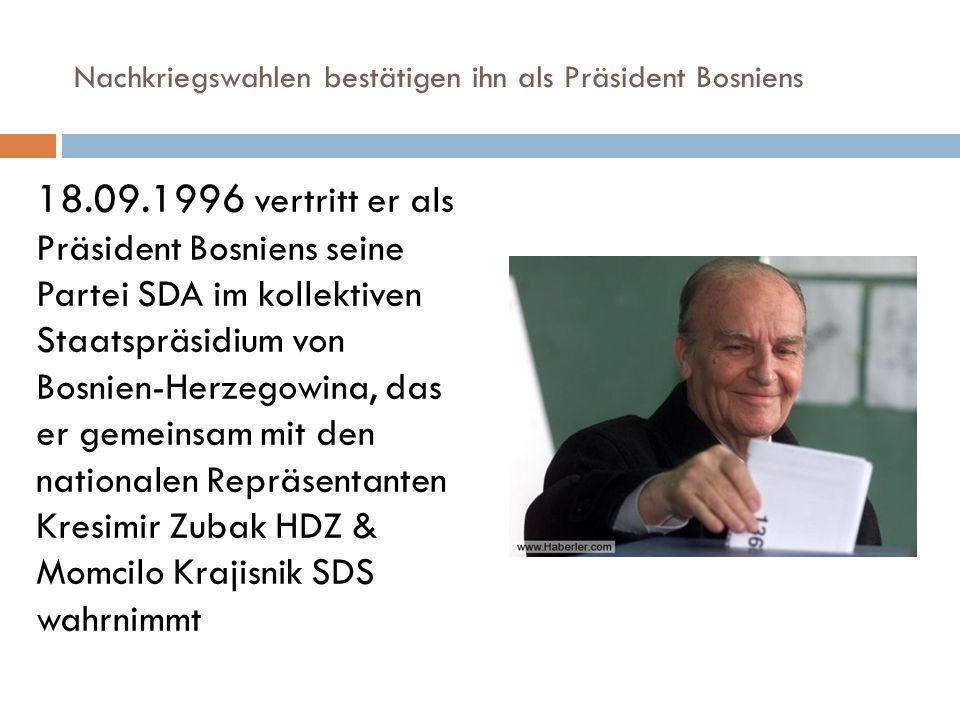 Nachkriegswahlen bestätigen ihn als Präsident Bosniens 18.09.1996 vertritt er als Präsident Bosniens seine Partei SDA im kollektiven Staatspräsidium von Bosnien-Herzegowina, das er gemeinsam mit den nationalen Repräsentanten Kresimir Zubak HDZ & Momcilo Krajisnik SDS wahrnimmt