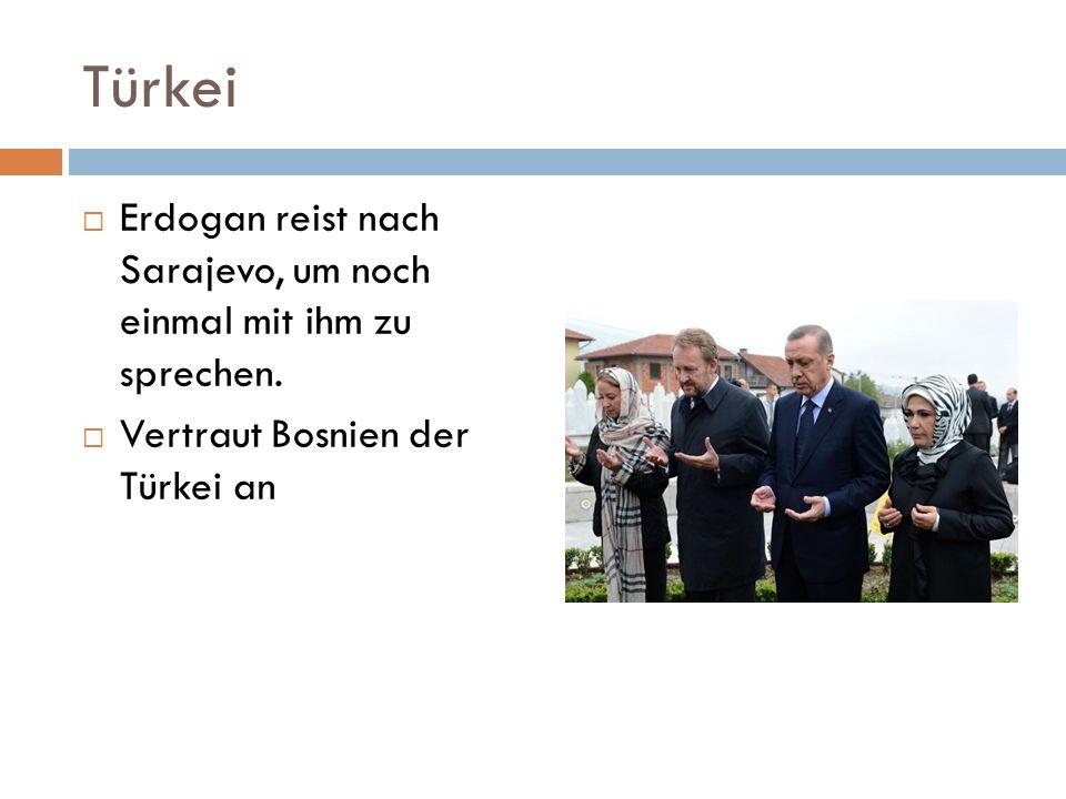 Türkei  Erdogan reist nach Sarajevo, um noch einmal mit ihm zu sprechen.