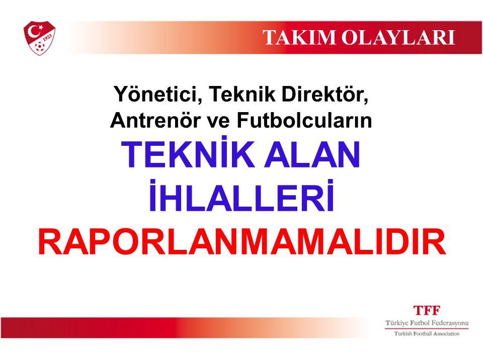 Yönetici, Teknik Direktör, Antrenör ve Futbolcuların TEKNİK ALAN İHLALLERİ RAPORLANMAMALIDIR TAKIM OLAYLARI