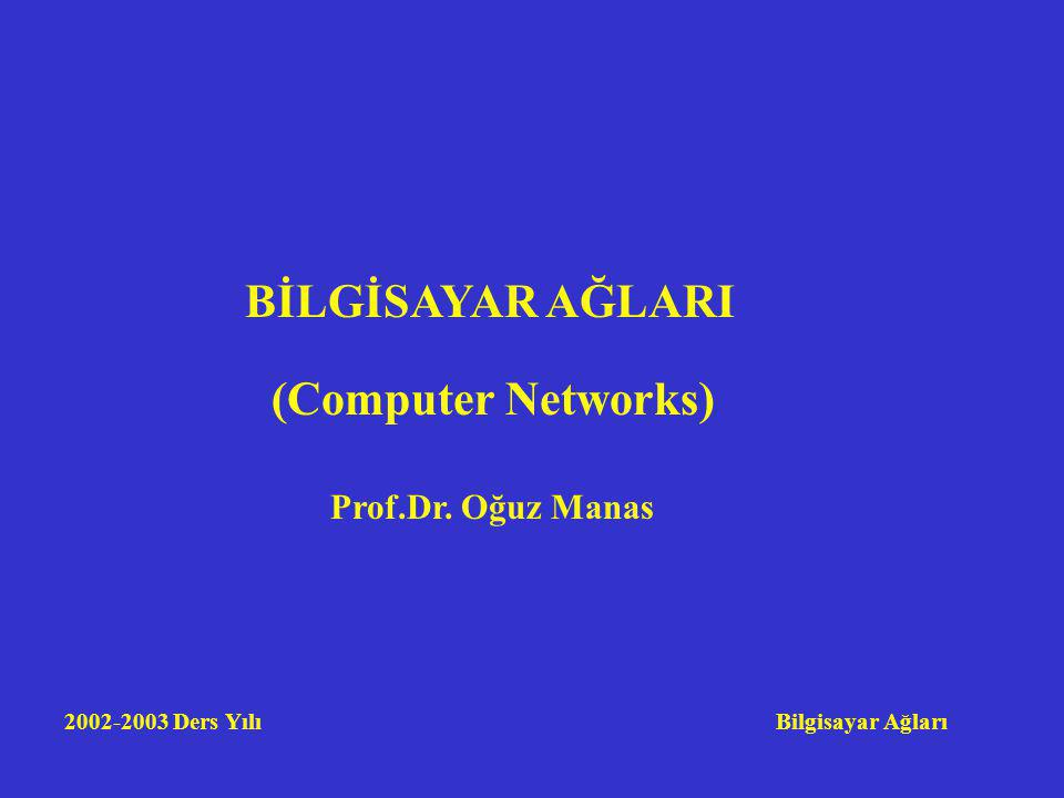 BİLGİSAYAR AĞLARI (Computer Networks) Prof.Dr. Oğuz Manas