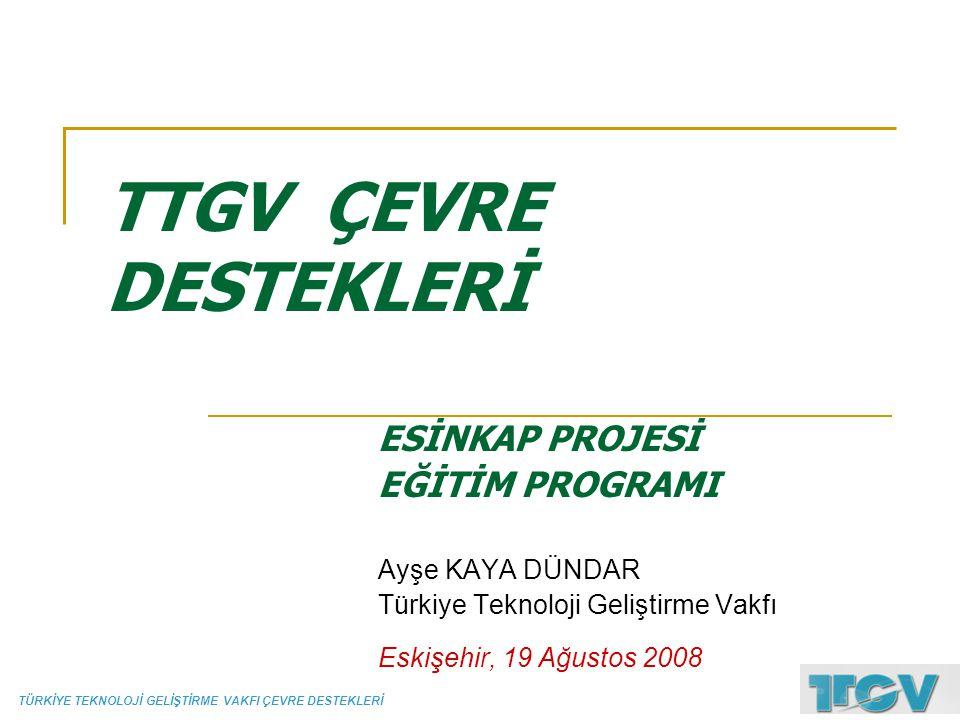 TÜRKİYE TEKNOLOJİ GELİŞTİRME VAKFI ÇEVRE DESTEKLERİ TTGV ÇEVRE DESTEKLERİ ESİNKAP PROJESİ EĞİTİM PROGRAMI Ayşe KAYA DÜNDAR Türkiye Teknoloji Geliştirm