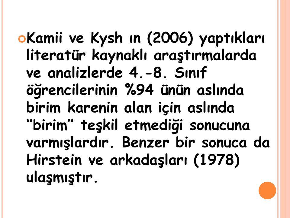 Kamii ve Kysh ın (2006) yaptıkları literatür kaynaklı araştırmalarda ve analizlerde 4.-8. Sınıf öğrencilerinin %94 ünün aslında birim karenin alan içi