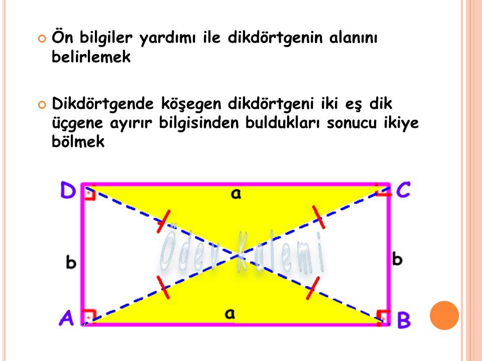 Ön bilgiler yardımı ile dikdörtgenin alanını belirlemek Dikdörtgende köşegen dikdörtgeni iki eş dik üçgene ayırır bilgisinden buldukları sonucu ikiye