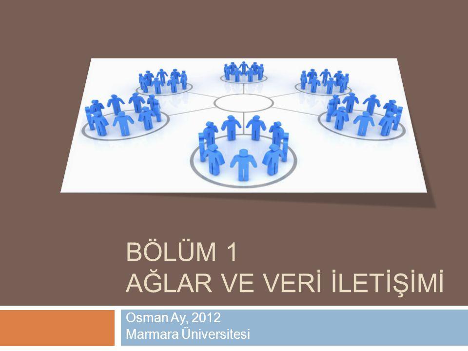 BÖLÜM 1 AĞLAR VE VERİ İLETİŞİMİ Osman Ay, 2012 Marmara Üniversitesi