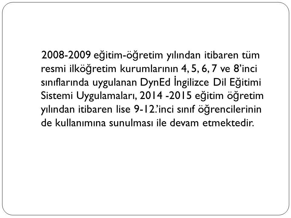 2008-2009 e ğ itim-ö ğ retim yılından itibaren tüm resmi ilkö ğ retim kurumlarının 4, 5, 6, 7 ve 8'inci sınıflarında uygulanan DynEd İ ngilizce Dil E ğ itimi Sistemi Uygulamaları, 2014 -2015 e ğ itim ö ğ retim yılından itibaren lise 9-12.'inci sınıf ö ğ rencilerinin de kullanımına sunulması ile devam etmektedir.