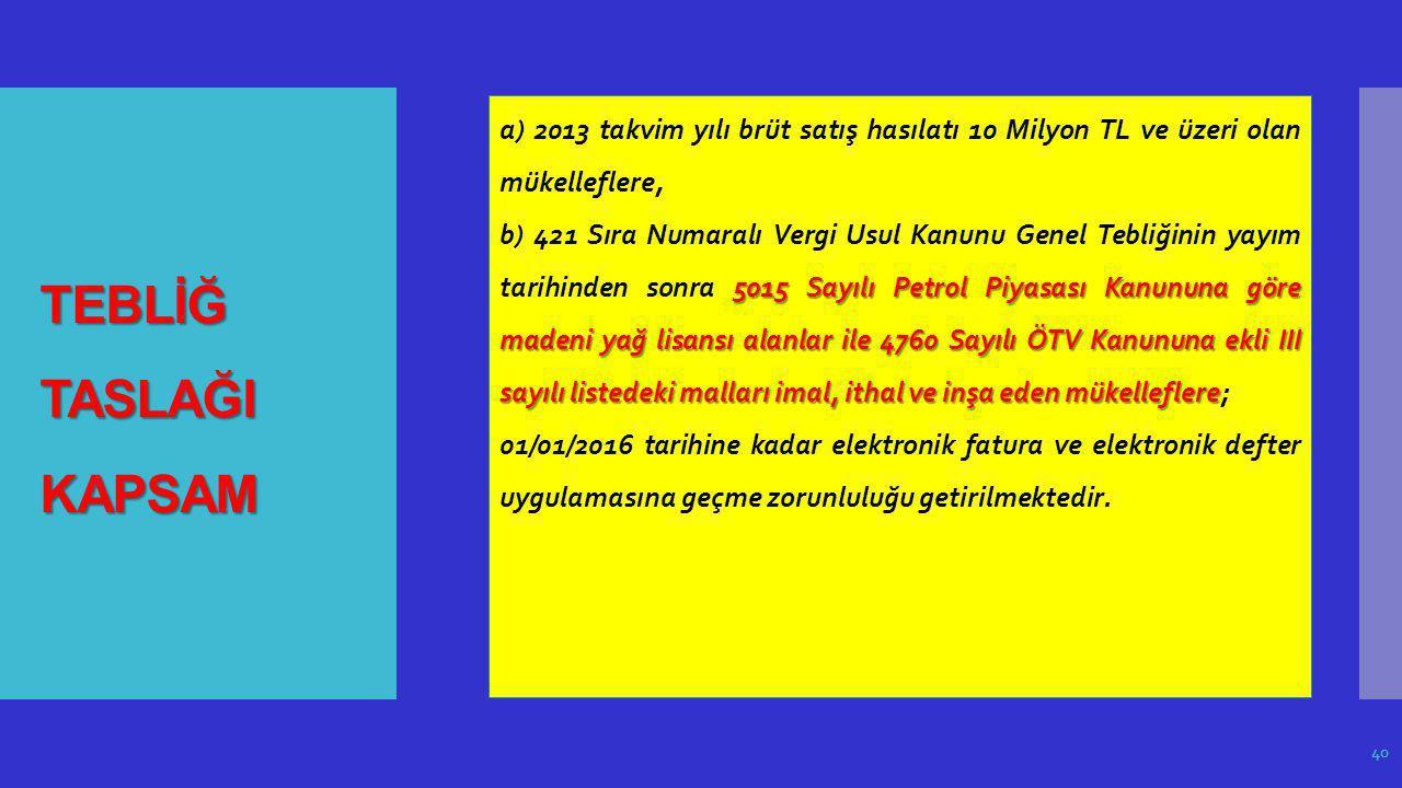 TEBLİĞ TASLAĞI KAPSAM 40 a) 2013 takvim yılı brüt satış hasılatı 10 Milyon TL ve üzeri olan mükelleflere, 5015 Sayılı Petrol Piyasası Kanununa göre ma