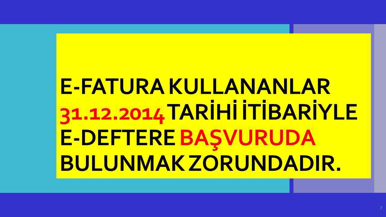 E-FATURA KULLANANLAR 31.12.2014 TARİHİ İTİBARİYLE E-DEFTERE BAŞVURUDA BULUNMAK ZORUNDADIR. 7