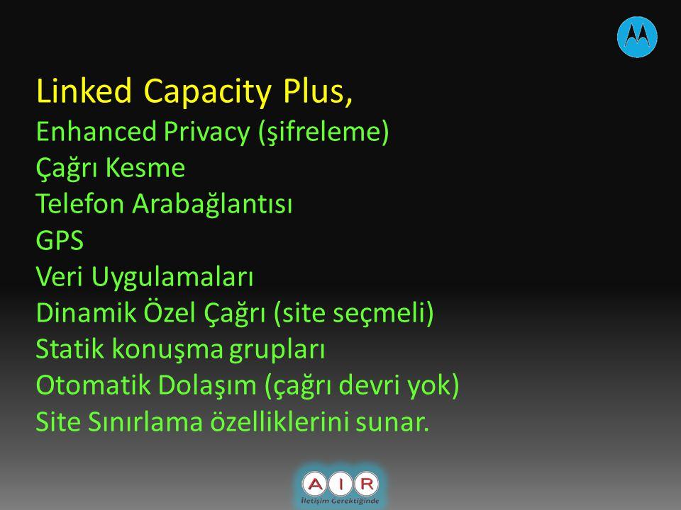 Linked Capacity Plus, Enhanced Privacy (şifreleme) Çağrı Kesme Telefon Arabağlantısı GPS Veri Uygulamaları Dinamik Özel Çağrı (site seçmeli) Statik konuşma grupları Otomatik Dolaşım (çağrı devri yok) Site Sınırlama özelliklerini sunar.