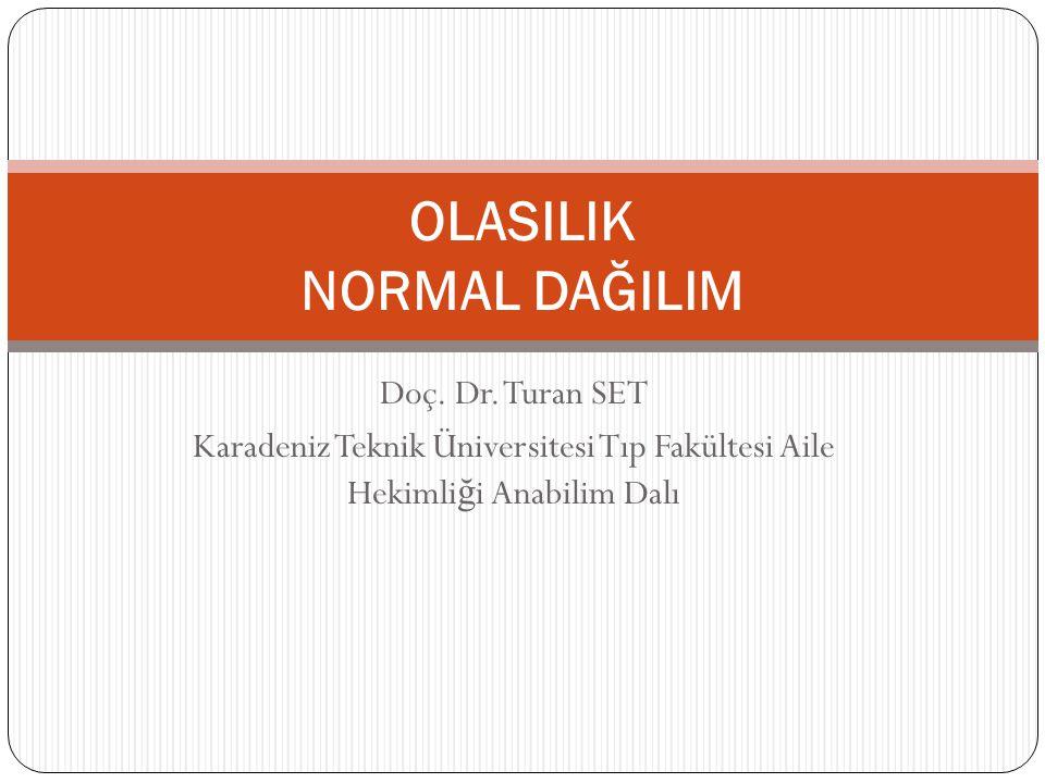 Doç. Dr. Turan SET Karadeniz Teknik Üniversitesi Tıp Fakültesi Aile Hekimli ğ i Anabilim Dalı OLASILIK NORMAL DAĞILIM