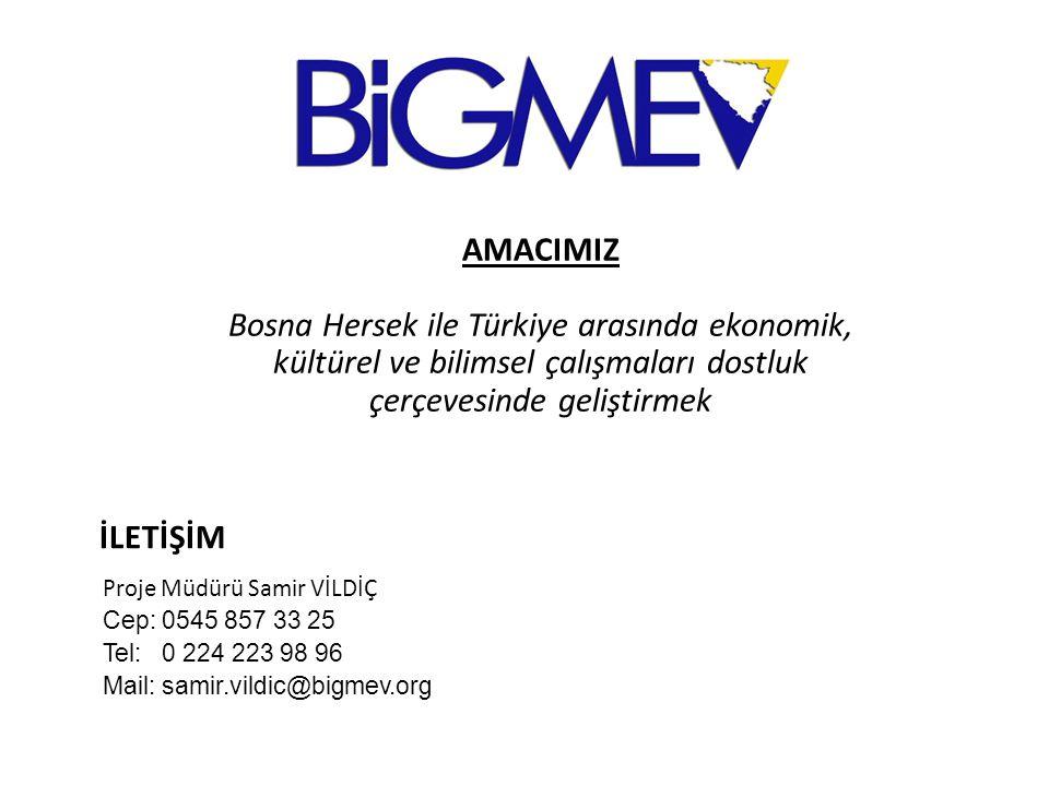 İLETİŞİM Proje Müdürü Samir VİLDİÇ Cep: 0545 857 33 25 Tel: 0 224 223 98 96 Mail: samir.vildic@bigmev.org AMACIMIZ Bosna Hersek ile Türkiye arasında ekonomik, kültürel ve bilimsel çalışmaları dostluk çerçevesinde geliştirmek