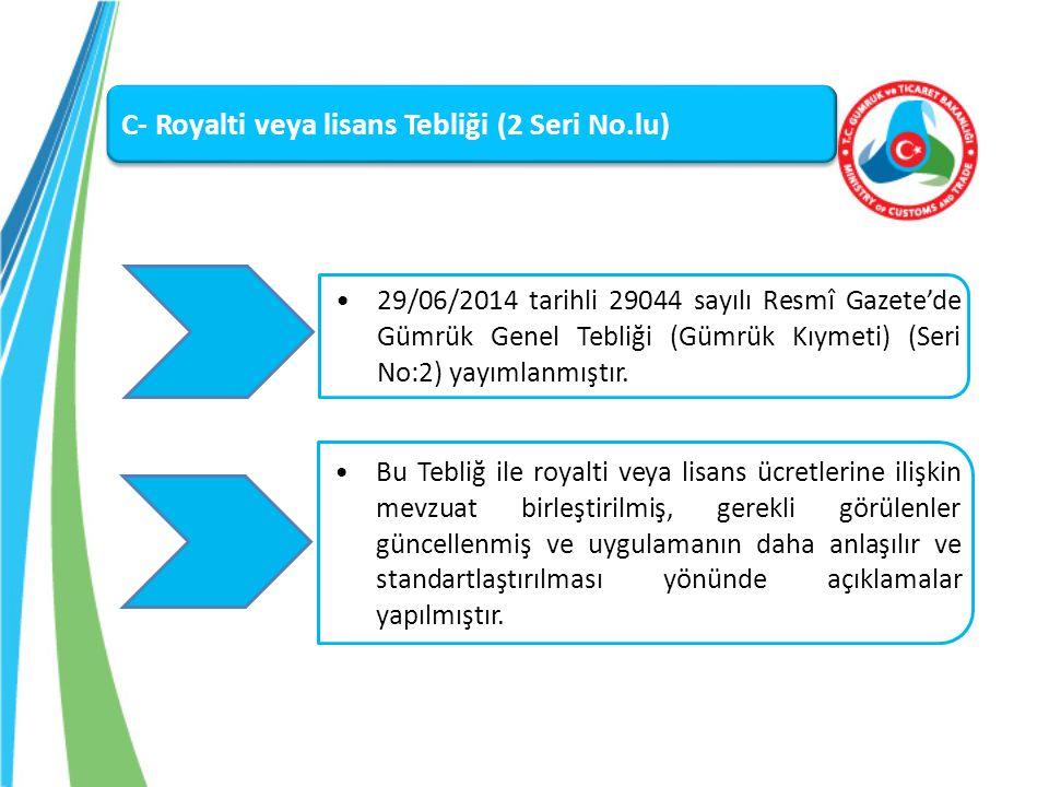 C- Royalti veya lisans Tebliği (2 Seri No.lu) 29/06/2014 tarihli 29044 sayılı Resmî Gazete'de Gümrük Genel Tebliği (Gümrük Kıymeti) (Seri No:2) yayıml