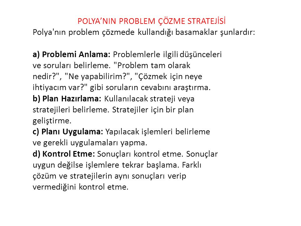 Polya nın problem çözmede kullandığı basamaklar şunlardır: a) Problemi Anlama: Problemlerle ilgili düşünceleri ve soruları belirleme.