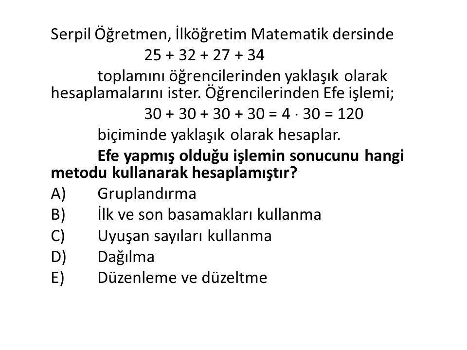 Serpil Öğretmen, İlköğretim Matematik dersinde 25 + 32 + 27 + 34 toplamını öğrencilerinden yaklaşık olarak hesaplamalarını ister. Öğrencilerinden Efe