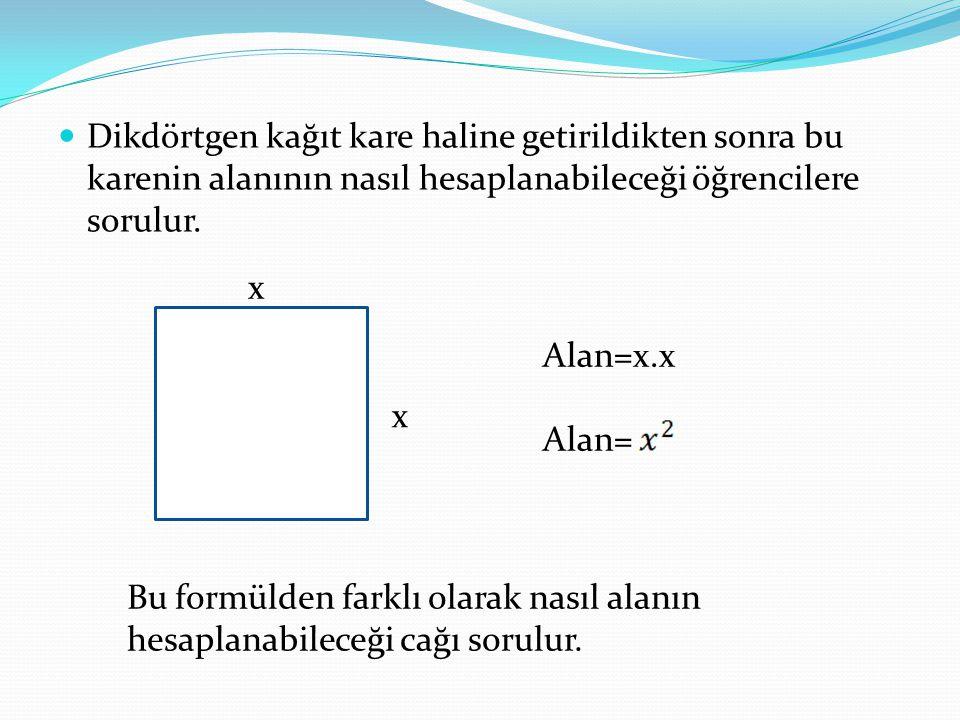 Dikdörtgen kağıt kare haline getirildikten sonra bu karenin alanının nasıl hesaplanabileceği öğrencilere sorulur. x x Alan=x.x Alan= Bu formülden fark