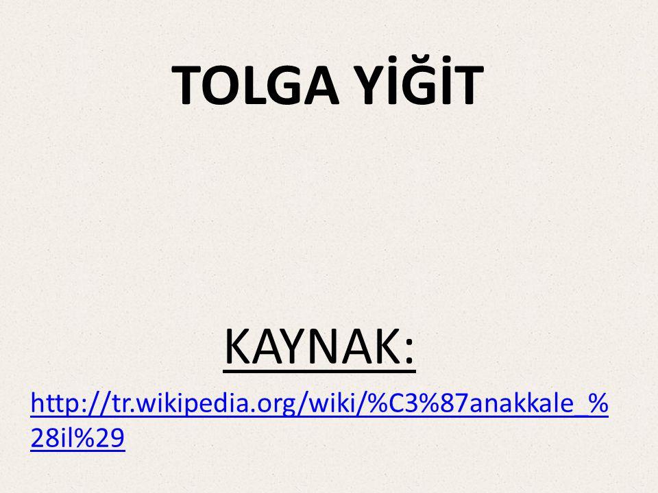 KAYNAK: http://tr.wikipedia.org/wiki/%C3%87anakkale_% 28il%29 TOLGA YİĞİT