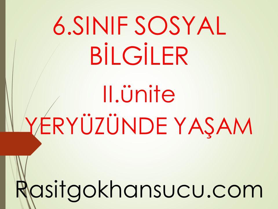 6.SINIF SOSYAL BİLGİLER II.ünite YERYÜZÜNDE YAŞAM Rasitgokhansucu.com