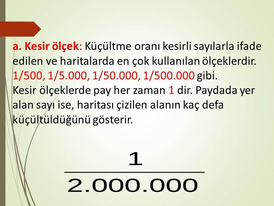 a. Kesir ölçek: Küçültme oranı kesirli sayılarla ifade edilen ve haritalarda en çok kullanılan ölçeklerdir. 1/500, 1/5.000, 1/50.000, 1/500.000 gibi.