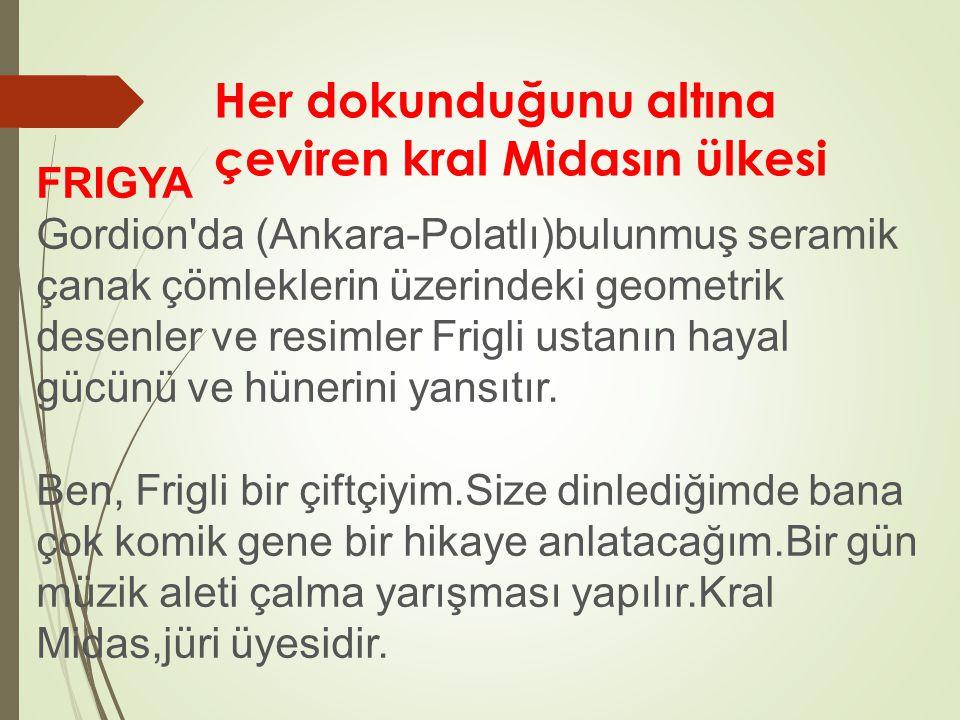 Her dokunduğunu altına çeviren kral Midasın ülkesi FRIGYA Gordion'da (Ankara-Polatlı)bulunmuş seramik çanak çömleklerin üzerindeki geometrik desenler