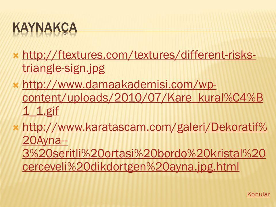  http://ftextures.com/textures/different-risks- triangle-sign.jpg http://ftextures.com/textures/different-risks- triangle-sign.jpg  http://www.damaakademisi.com/wp- content/uploads/2010/07/Kare_kural%C4%B 1_1.gif http://www.damaakademisi.com/wp- content/uploads/2010/07/Kare_kural%C4%B 1_1.gif  http://www.karatascam.com/galeri/Dekoratif% 20Ayna-- 3%20seritli%20ortasi%20bordo%20kristal%20 cerceveli%20dikdortgen%20ayna.jpg.html http://www.karatascam.com/galeri/Dekoratif% 20Ayna-- 3%20seritli%20ortasi%20bordo%20kristal%20 cerceveli%20dikdortgen%20ayna.jpg.html Konular