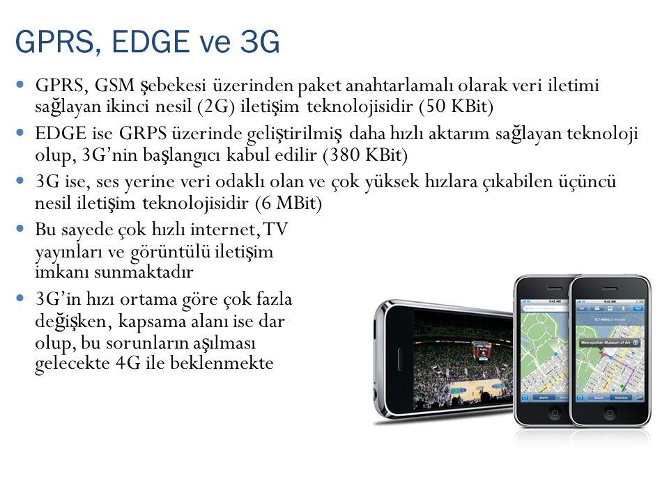 GPRS, GSM ş ebekesi üzerinden paket anahtarlamalı olarak veri iletimi sa ğ layan ikinci nesil (2G) ileti ş im teknolojisidir (50 KBit) EDGE ise GRPS üzerinde geli ş tirilmi ş daha hızlı aktarım sa ğ layan teknoloji olup, 3G'nin ba ş langıcı kabul edilir (380 KBit) 3G ise, ses yerine veri odaklı olan ve çok yüksek hızlara çıkabilen üçüncü nesil ileti ş im teknolojisidir (6 MBit) Bu sayede çok hızlı internet, TV yayınları ve görüntülü ileti ş im imkanı sunmaktadır 3G'in hızı ortama göre çok fazla de ğ i ş ken, kapsama alanı ise dar olup, bu sorunların a ş ılması gelecekte 4G ile beklenmekte GPRS, EDGE ve 3G Yeni Eklendi
