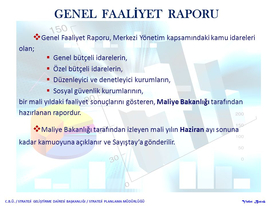 GENEL FAAL İ YET RAPORU  Genel Faaliyet Raporu, Merkezi Yönetim kapsamındaki kamu idareleri olan;  Genel bütçeli idarelerin,  Özel bütçeli idarelerin,  Düzenleyici ve denetleyici kurumların,  Sosyal güvenlik kurumlarının, bir mali yıldaki faaliyet sonuçlarını gösteren, Maliye Bakanlığı tarafından hazırlanan rapordur.