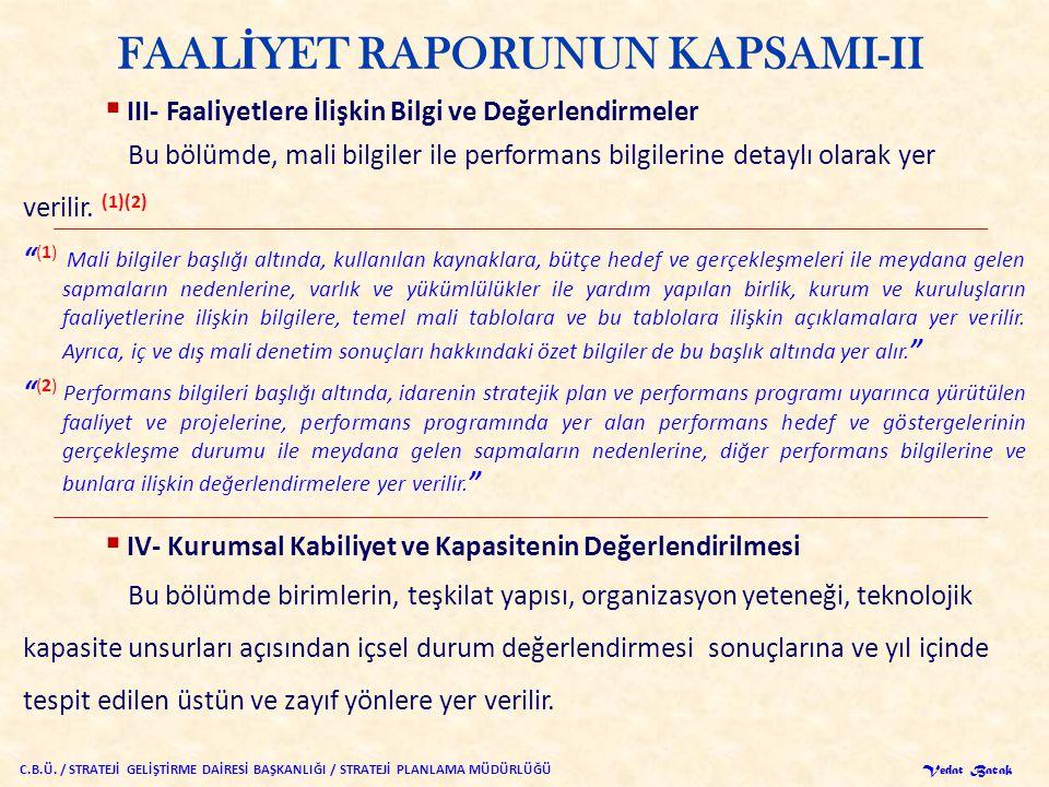 FAAL İ YET RAPORUNUN KAPSAMI-II  III- Faaliyetlere İlişkin Bilgi ve Değerlendirmeler Bu bölümde, mali bilgiler ile performans bilgilerine detaylı olarak yer verilir.