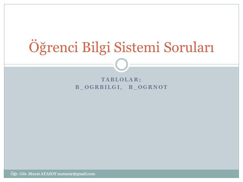 TABLOLAR; B_OGRBILGI, B_OGRNOT Öğrenci Bilgi Sistemi Soruları Öğr. Gör. Murat ATASOY matasoy@gmail.com