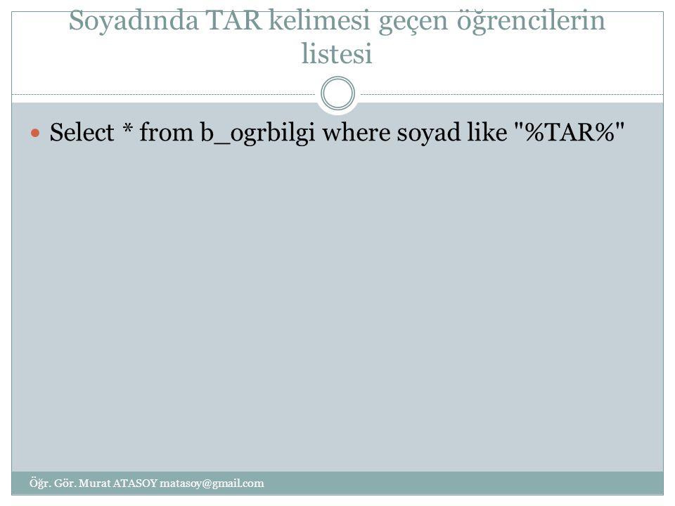 Soyadında TAR kelimesi geçen öğrencilerin listesi Select * from b_ogrbilgi where soyad like %TAR% Öğr.