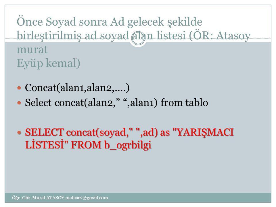 Önce Soyad sonra Ad gelecek şekilde birleştirilmiş ad soyad alan listesi (ÖR: Atasoy murat Eyüp kemal) Concat(alan1,alan2,….) Select concat(alan2, ,alan1) from tablo SELECT concat(soyad, ,ad) as YARIŞMACI LİSTESİ FROM b_ogrbilgi SELECT concat(soyad, ,ad) as YARIŞMACI LİSTESİ FROM b_ogrbilgi Öğr.